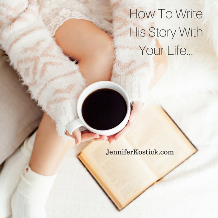 How To Write His Story With Your Life...