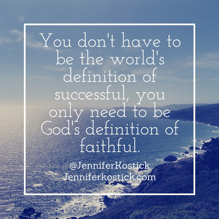 You don't have to be the world's definition of successful, you only need to be God's definition of faithful.