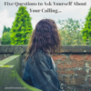 Five Questions to Ask Yourself About Your Calling...